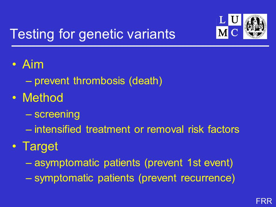 FRR Testing for genetic variants Aim –prevent thrombosis (death) Method –screening –intensified treatment or removal risk factors Target –asymptomatic patients (prevent 1st event) –symptomatic patients (prevent recurrence)