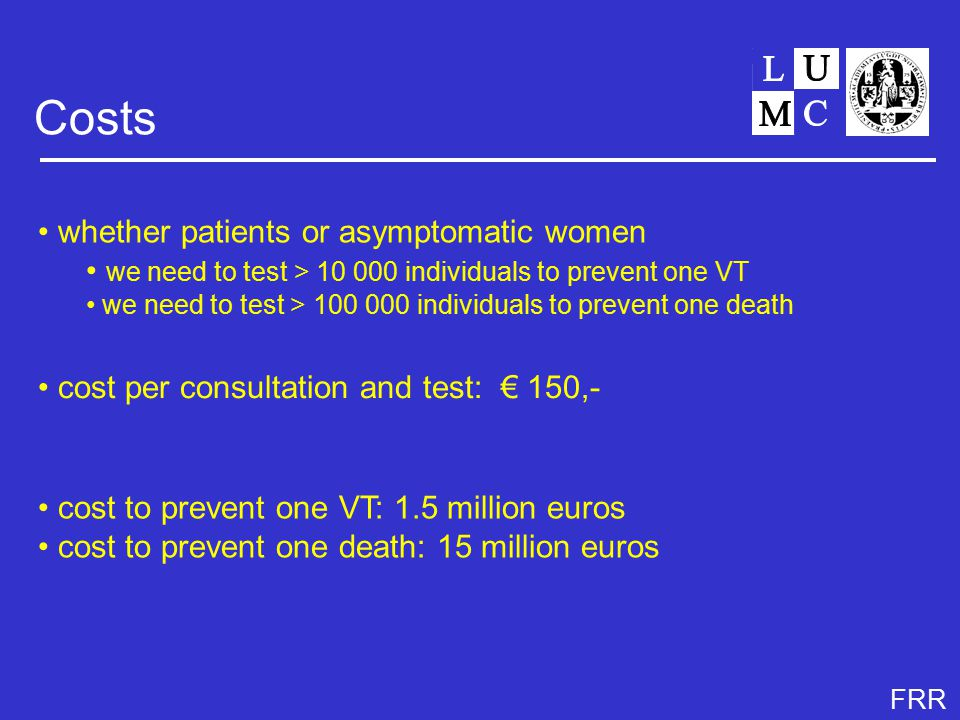 FRR Costs whether patients or asymptomatic women we need to test > 10 000 individuals to prevent one VT we need to test > 100 000 individuals to prevent one death cost per consultation and test: € 150,- cost to prevent one VT: 1.5 million euros cost to prevent one death: 15 million euros