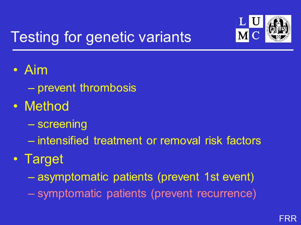 FRR Testing for genetic variants Aim –prevent thrombosis Method –screening –intensified treatment or removal risk factors Target –asymptomatic patients (prevent 1st event) –symptomatic patients (prevent recurrence)