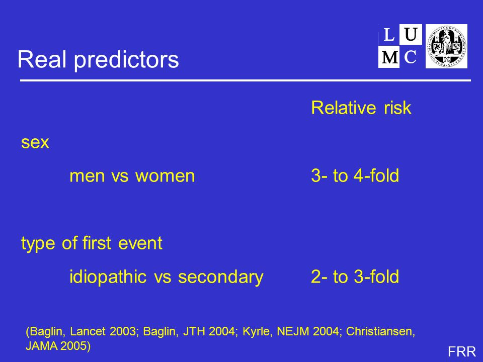 FRR Real predictors Relative risk sex men vs women 3- to 4-fold type of first event idiopathic vs secondary2- to 3-fold (Baglin, Lancet 2003; Baglin, JTH 2004; Kyrle, NEJM 2004; Christiansen, JAMA 2005)