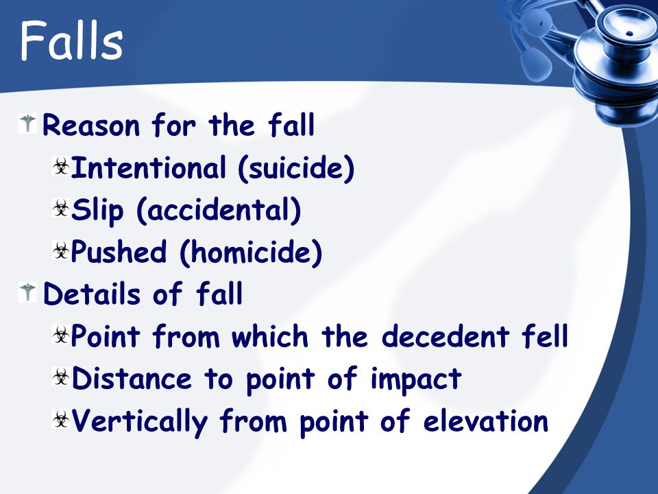Falls Reason for the fall Intentional (suicide) Slip (accidental) Pushed (homicide) Details of fall Point from which the decedent fell Distance to point of impact Vertically from point of elevation