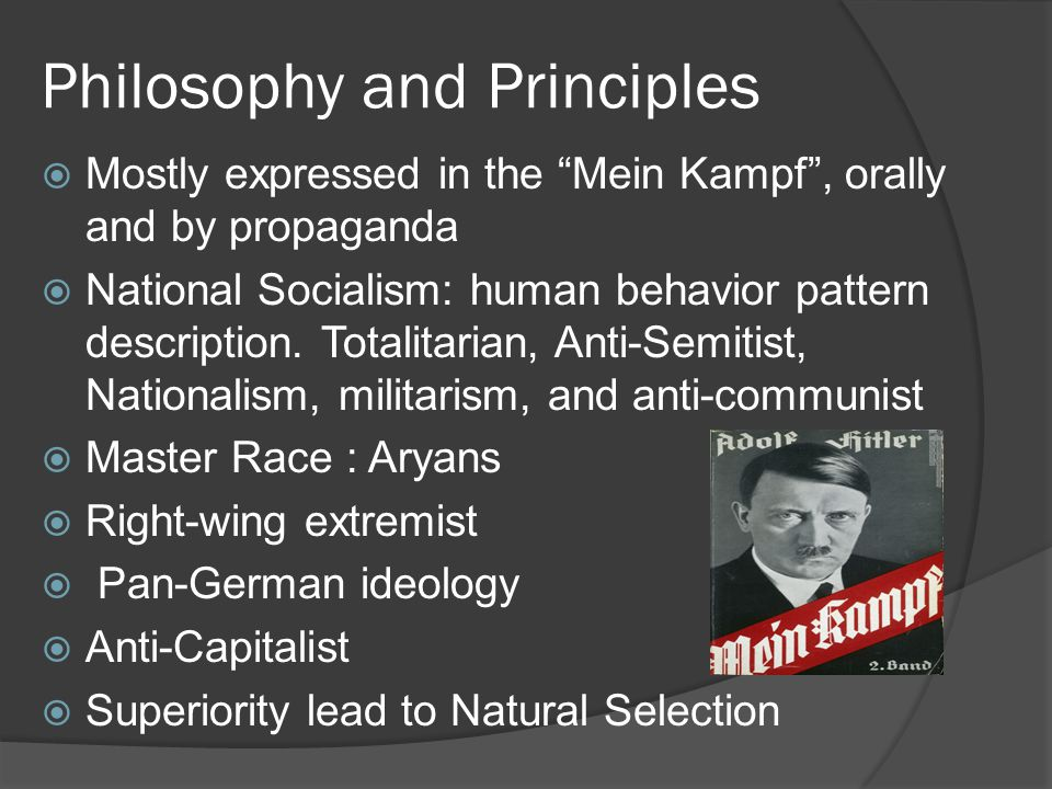 "Philosophy and Principles  Mostly expressed in the ""Mein Kampf"", orally and by propaganda  National Socialism: human behavior pattern description. T"