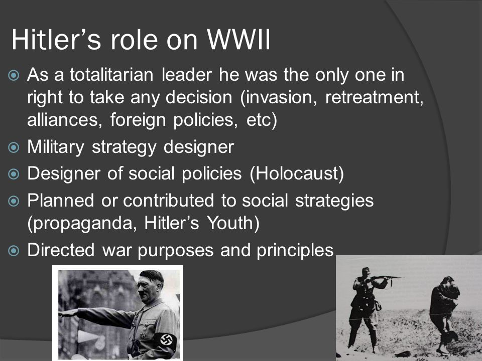Hitler's role on WWII  As a totalitarian leader he was the only one in right to take any decision (invasion, retreatment, alliances, foreign policies