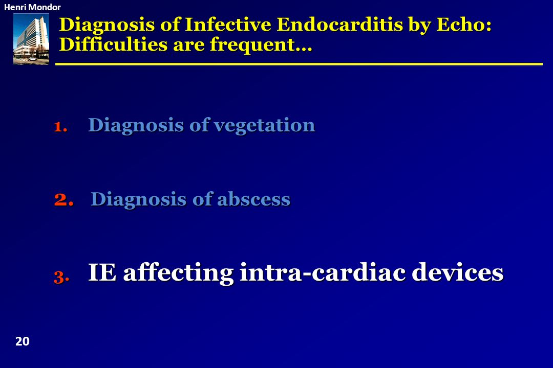 Henri Mondor 1. Diagnosis of vegetation 2. Diagnosis of abscess 3. IE affecting intra-cardiac devices Diagnosis of Infective Endocarditis by Echo: Dif