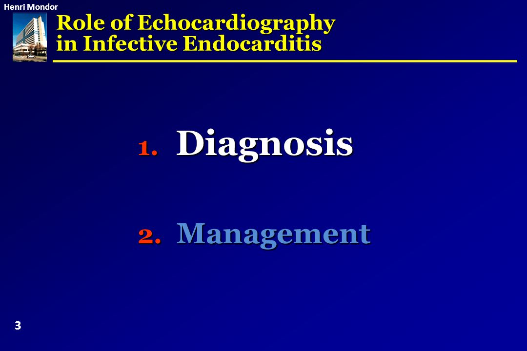 Henri Mondor Role of Echocardiography in Infective Endocarditis 1. Diagnosis 2. Management 3