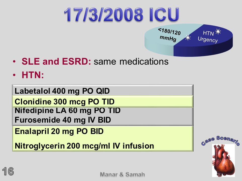 SLE and ESRD: same medications HTN: Enalapril 20 mg PO BID Nitroglycerin 200 mcg/ml IV infusion Labetalol 400 mg PO QID Clonidine 200 mcg PO TID Nifed