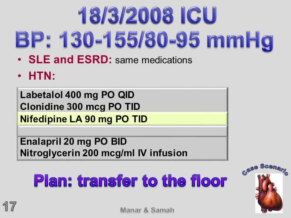 SLE and ESRD: same medications HTN: Labetalol 400 mg PO QID Clonidine 300 mcg PO TID Nifedipine LA 60 mg PO TID Furosemide 40 mg IV BID Enalapril 20 m