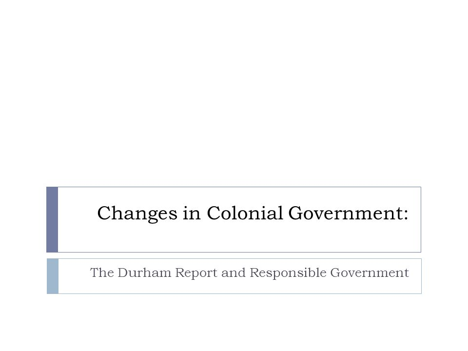 Changes in Colonial Government: The Durham Report and Responsible Government