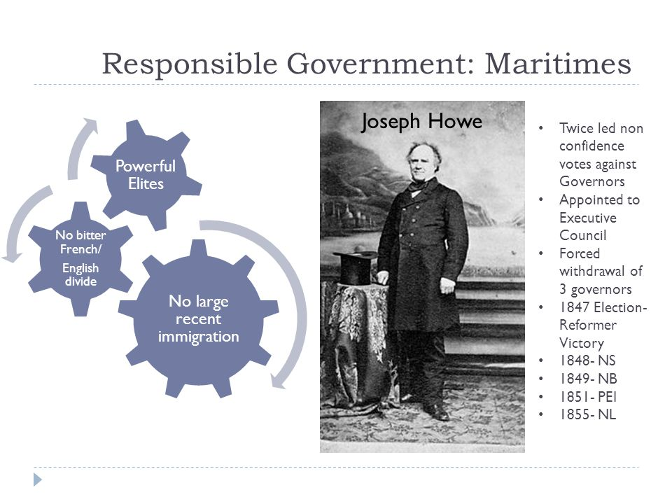 Responsible Government: Maritimes No large recent immigration No bitter French/ English divide Powerful Elites Twice led non confidence votes against Governors Appointed to Executive Council Forced withdrawal of 3 governors 1847 Election- Reformer Victory 1848- NS 1849- NB 1851- PEI 1855- NL Joseph Howe