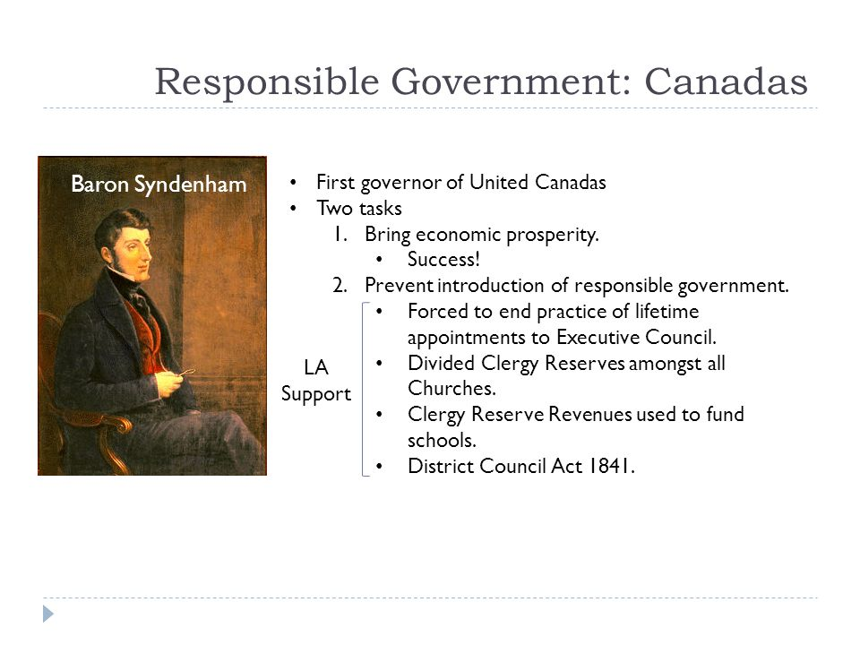 Responsible Government: Canadas Baron Syndenham First governor of United Canadas Two tasks 1.Bring economic prosperity.