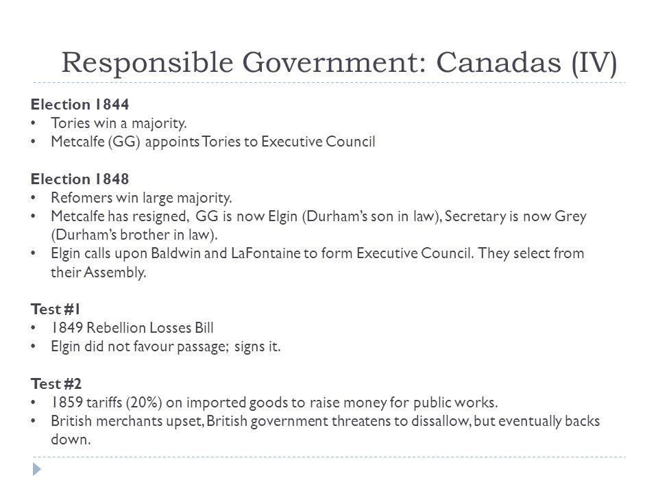 Responsible Government: Canadas (IV) Election 1844 Tories win a majority. Metcalfe (GG) appoints Tories to Executive Council Election 1848 Refomers wi