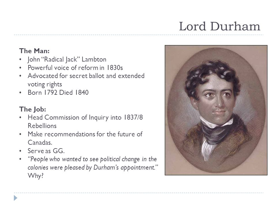 Lord Durham The Man: John Radical Jack Lambton Powerful voice of reform in 1830s Advocated for secret ballot and extended voting rights Born 1792 Died 1840 The Job: Head Commission of Inquiry into 1837/8 Rebellions Make recommendations for the future of Canadas.