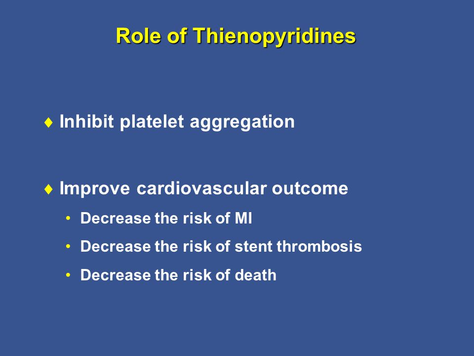 Role of Thienopyridines  Inhibit platelet aggregation  Improve cardiovascular outcome Decrease the risk of MI Decrease the risk of stent thrombosis Decrease the risk of death