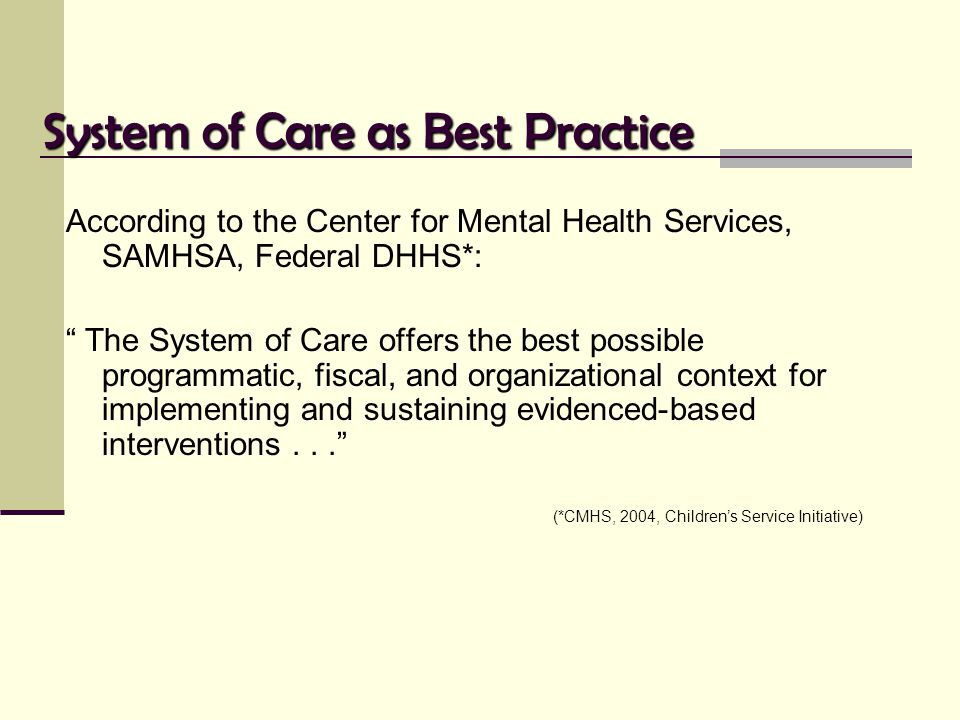 "System of Care as Best Practice According to the Center for Mental Health Services, SAMHSA, Federal DHHS*: "" The System of Care offers the best possib"