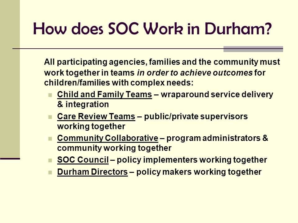 How does SOC Work in Durham? All participating agencies, families and the community must work together in teams in order to achieve outcomes for child