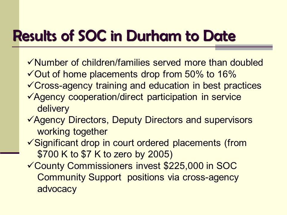 Results of SOC in Durham to Date Number of children/families served more than doubled Out of home placements drop from 50% to 16% Cross-agency trainin