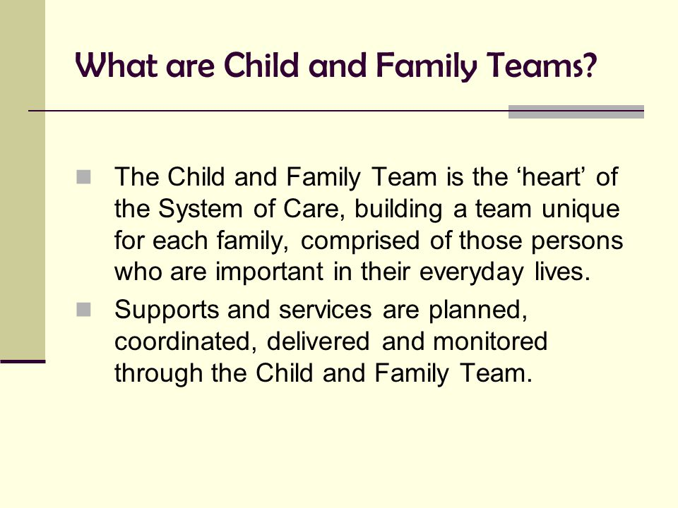 What are Child and Family Teams? The Child and Family Team is the 'heart' of the System of Care, building a team unique for each family, comprised of