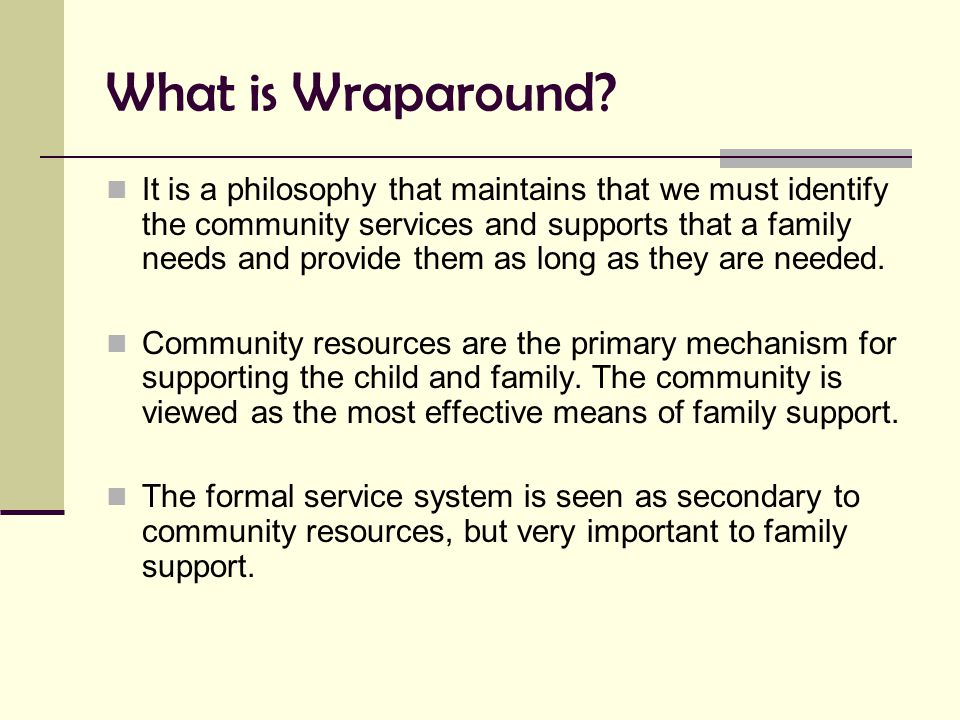 What is Wraparound? It is a philosophy that maintains that we must identify the community services and supports that a family needs and provide them a