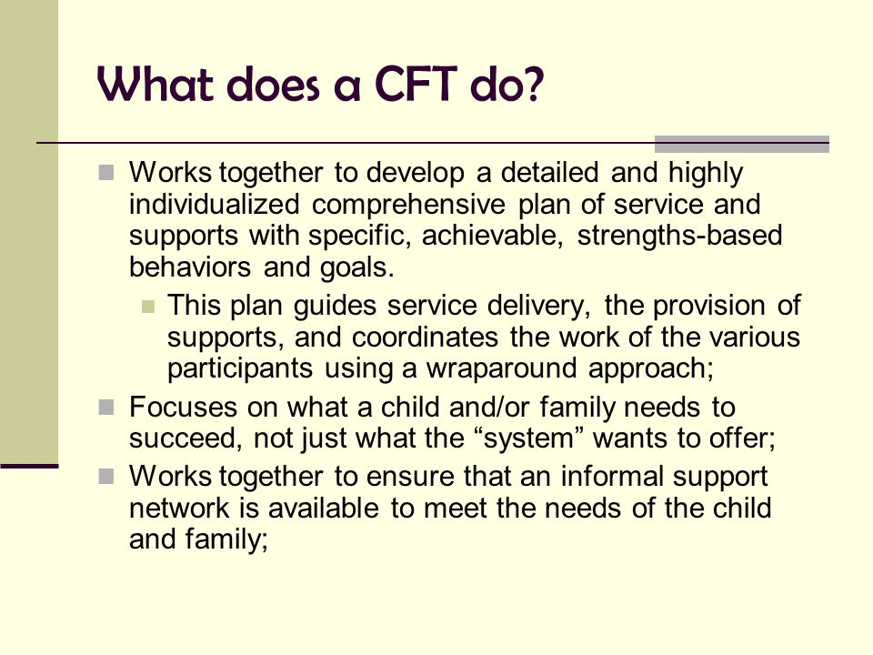What does a CFT do? Works together to develop a detailed and highly individualized comprehensive plan of service and supports with specific, achievabl