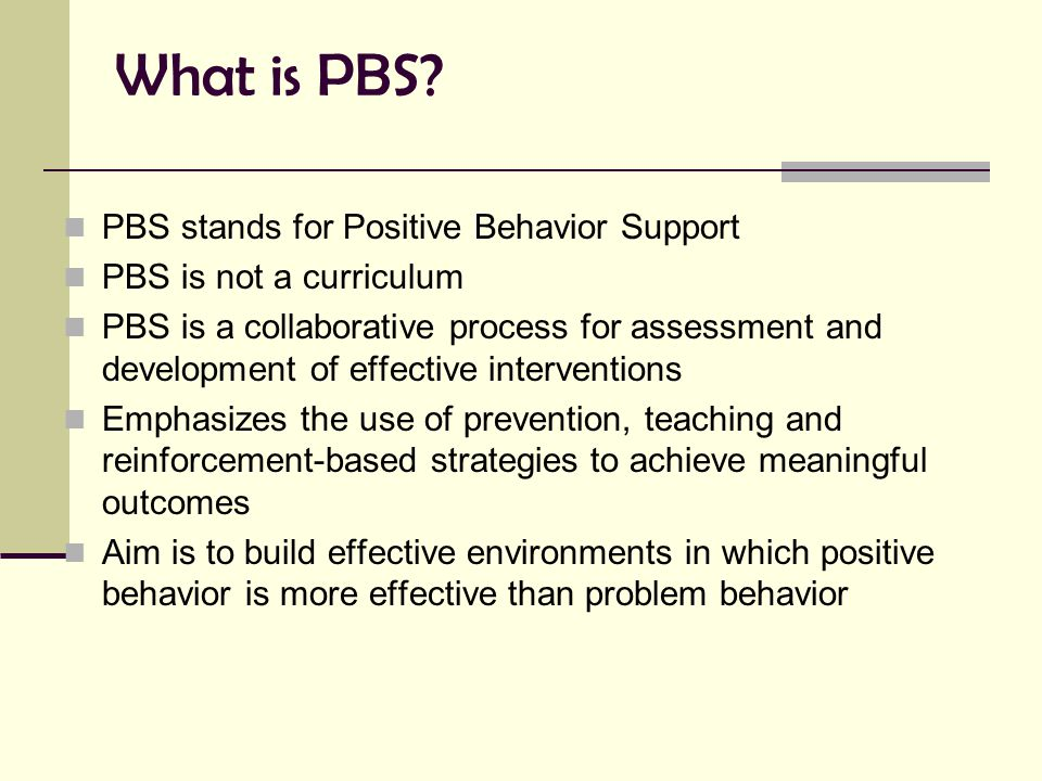 What is PBS? PBS stands for Positive Behavior Support PBS is not a curriculum PBS is a collaborative process for assessment and development of effecti