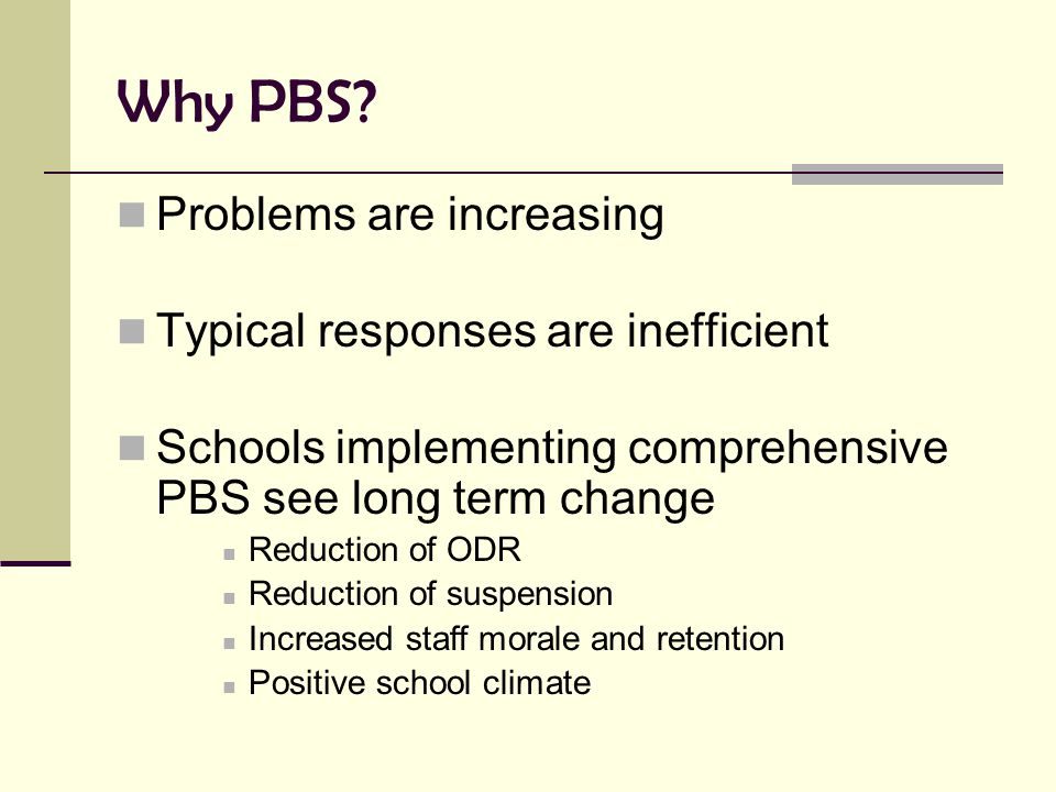 Why PBS? Problems are increasing Typical responses are inefficient Schools implementing comprehensive PBS see long term change Reduction of ODR Reduct