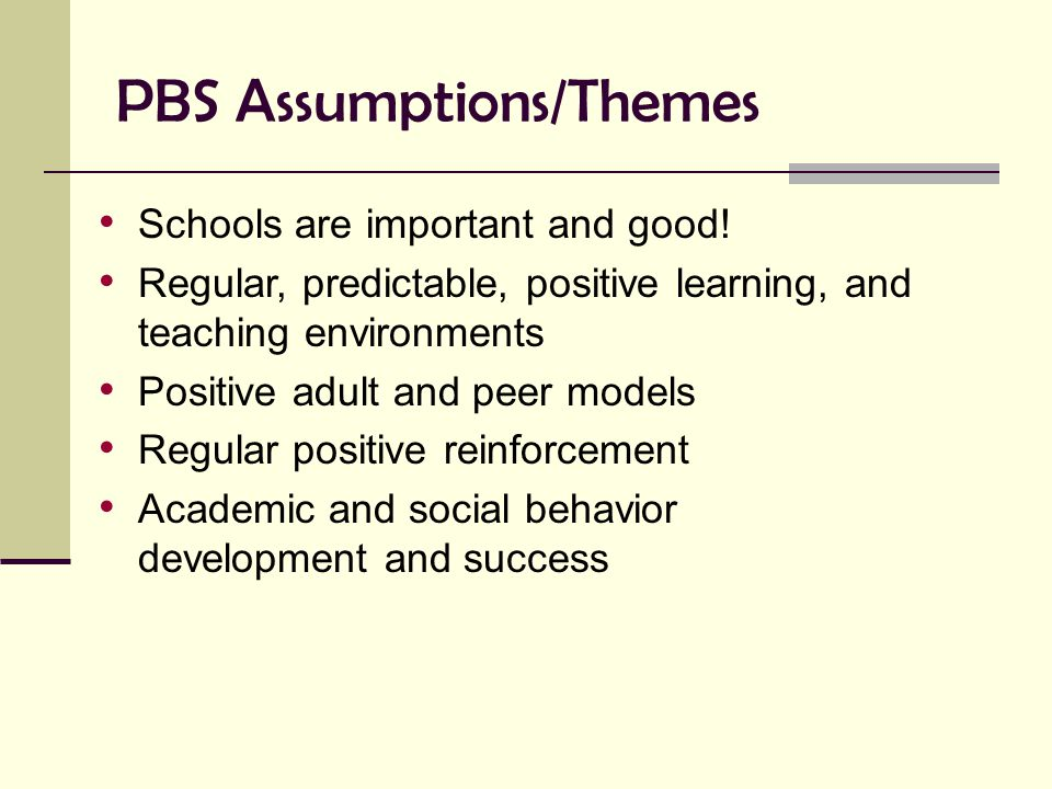 PBS Assumptions/Themes Schools are important and good! Regular, predictable, positive learning, and teaching environments Positive adult and peer mode
