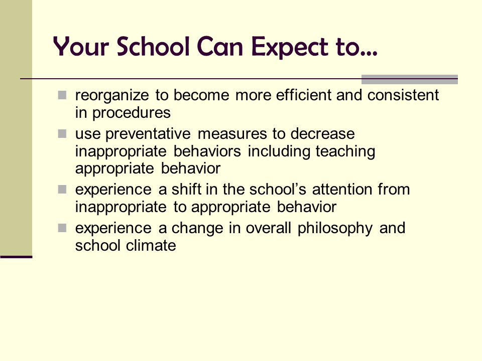 Your School Can Expect to… reorganize to become more efficient and consistent in procedures use preventative measures to decrease inappropriate behavi