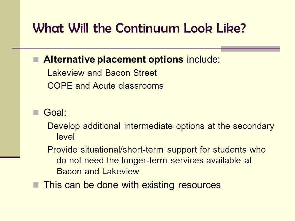 What Will the Continuum Look Like? Alternative placement options include: Lakeview and Bacon Street COPE and Acute classrooms Goal: Develop additional