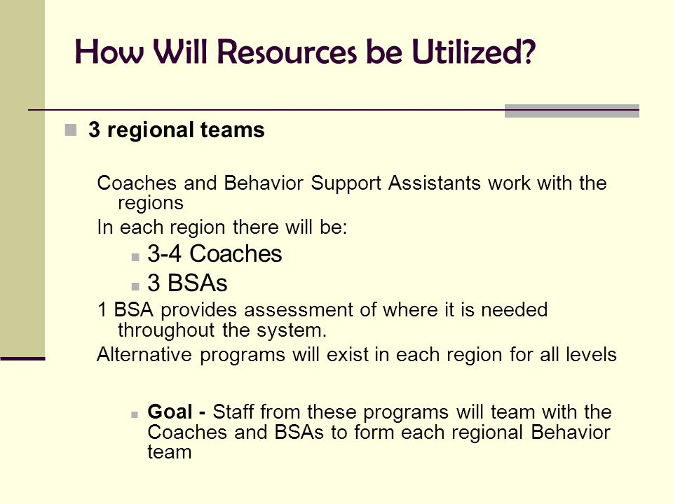 How Will Resources be Utilized? 3 regional teams Coaches and Behavior Support Assistants work with the regions In each region there will be: 3-4 Coach