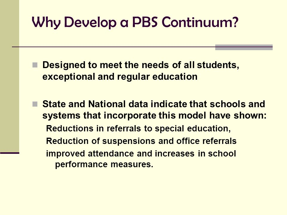Why Develop a PBS Continuum? Designed to meet the needs of all students, exceptional and regular education State and National data indicate that schoo