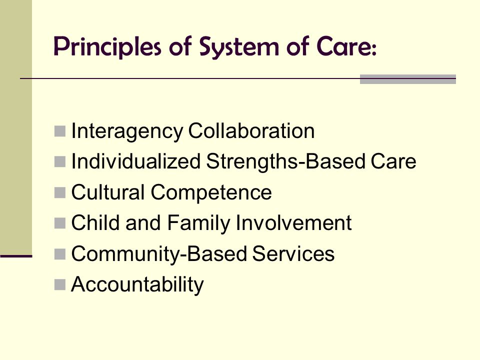 Principles of System of Care: Interagency Collaboration Individualized Strengths-Based Care Cultural Competence Child and Family Involvement Community
