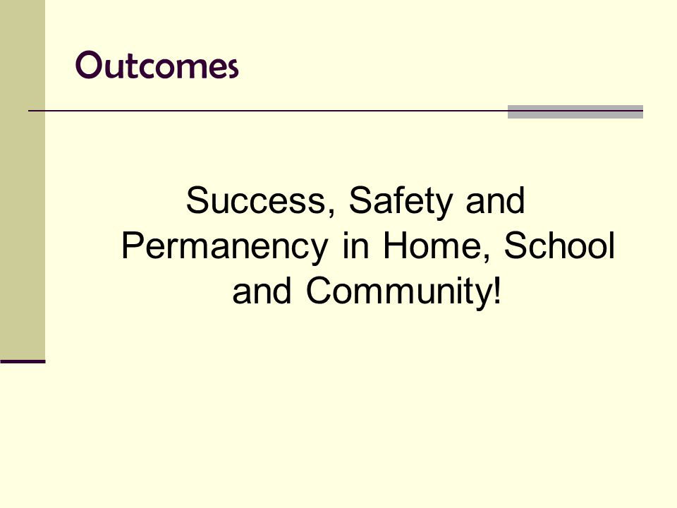 Outcomes Success, Safety and Permanency in Home, School and Community!