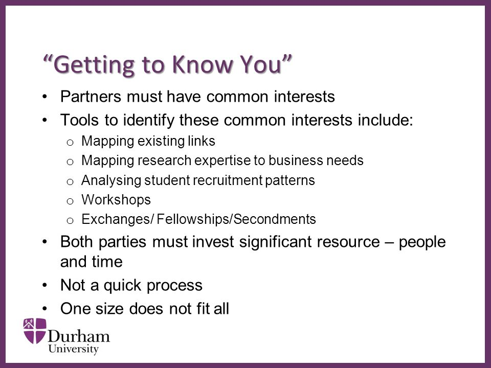 ∂ Getting to Know You Partners must have common interests Tools to identify these common interests include: o Mapping existing links o Mapping research expertise to business needs o Analysing student recruitment patterns o Workshops o Exchanges/ Fellowships/Secondments Both parties must invest significant resource – people and time Not a quick process One size does not fit all
