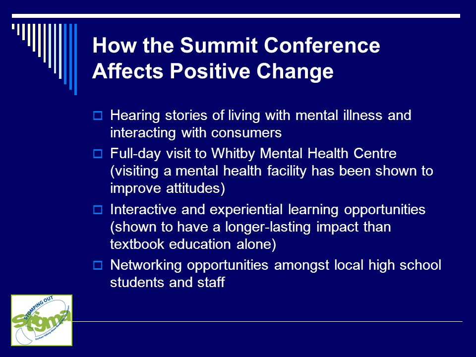 How the Summit Conference Affects Positive Change  Hearing stories of living with mental illness and interacting with consumers  Full-day visit to Whitby Mental Health Centre (visiting a mental health facility has been shown to improve attitudes)  Interactive and experiential learning opportunities (shown to have a longer-lasting impact than textbook education alone)  Networking opportunities amongst local high school students and staff