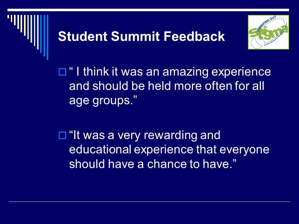 Student Summit Feedback  I think it was an amazing experience and should be held more often for all age groups.  It was a very rewarding and educational experience that everyone should have a chance to have.