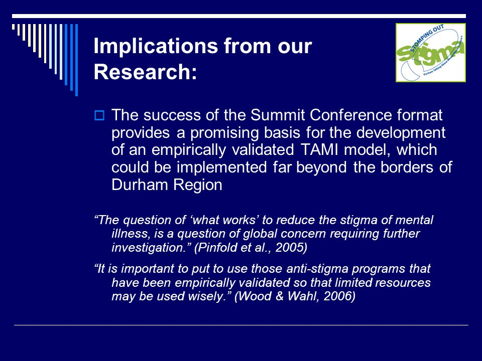 Implications from our Research:  The success of the Summit Conference format provides a promising basis for the development of an empirically validated TAMI model, which could be implemented far beyond the borders of Durham Region The question of 'what works' to reduce the stigma of mental illness, is a question of global concern requiring further investigation. (Pinfold et al., 2005) It is important to put to use those anti-stigma programs that have been empirically validated so that limited resources may be used wisely. (Wood & Wahl, 2006)