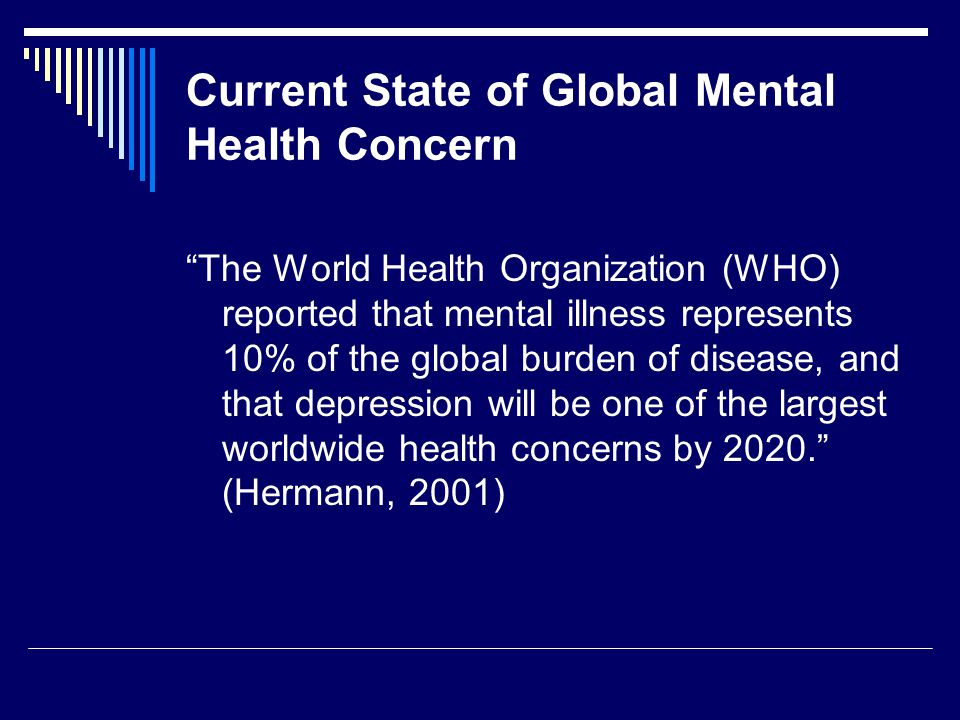 Current State of Global Mental Health Concern The World Health Organization (WHO) reported that mental illness represents 10% of the global burden of disease, and that depression will be one of the largest worldwide health concerns by 2020. (Hermann, 2001)