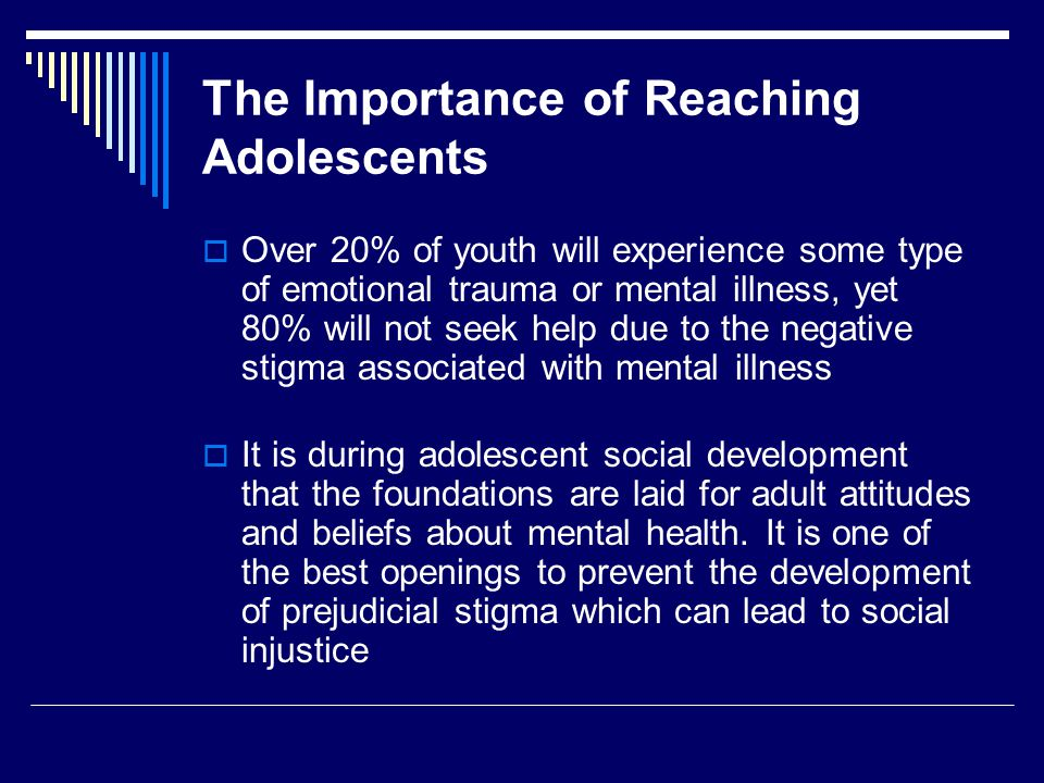 The Importance of Reaching Adolescents  Over 20% of youth will experience some type of emotional trauma or mental illness, yet 80% will not seek help due to the negative stigma associated with mental illness  It is during adolescent social development that the foundations are laid for adult attitudes and beliefs about mental health.