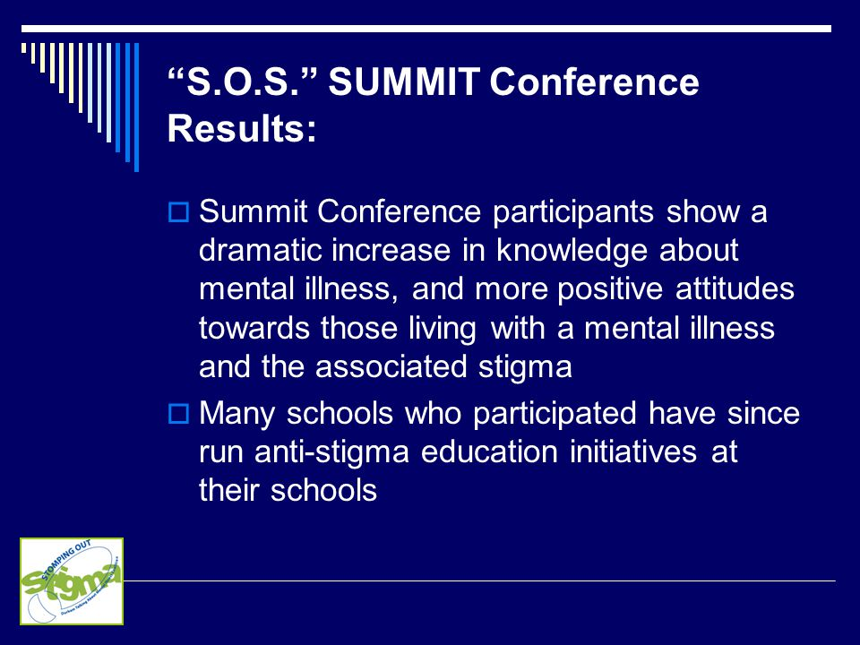 S.O.S. SUMMIT Conference Results:  Summit Conference participants show a dramatic increase in knowledge about mental illness, and more positive attitudes towards those living with a mental illness and the associated stigma  Many schools who participated have since run anti-stigma education initiatives at their schools