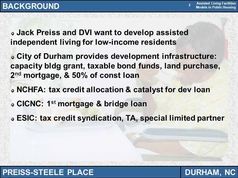 Assisted Living Facilities Models in Public Housing 2 BACKGROUND PREISS-STEELE PLACEDURHAM, NC Jack Preiss and DVI want to develop assisted independent living for low-income residents City of Durham provides development infrastructure: capacity bldg grant, taxable bond funds, land purchase, 2 nd mortgage, & 50% of const loan NCHFA: tax credit allocation & catalyst for dev loan CICNC: 1 st mortgage & bridge loan ESIC: tax credit syndication, TA, special limited partner