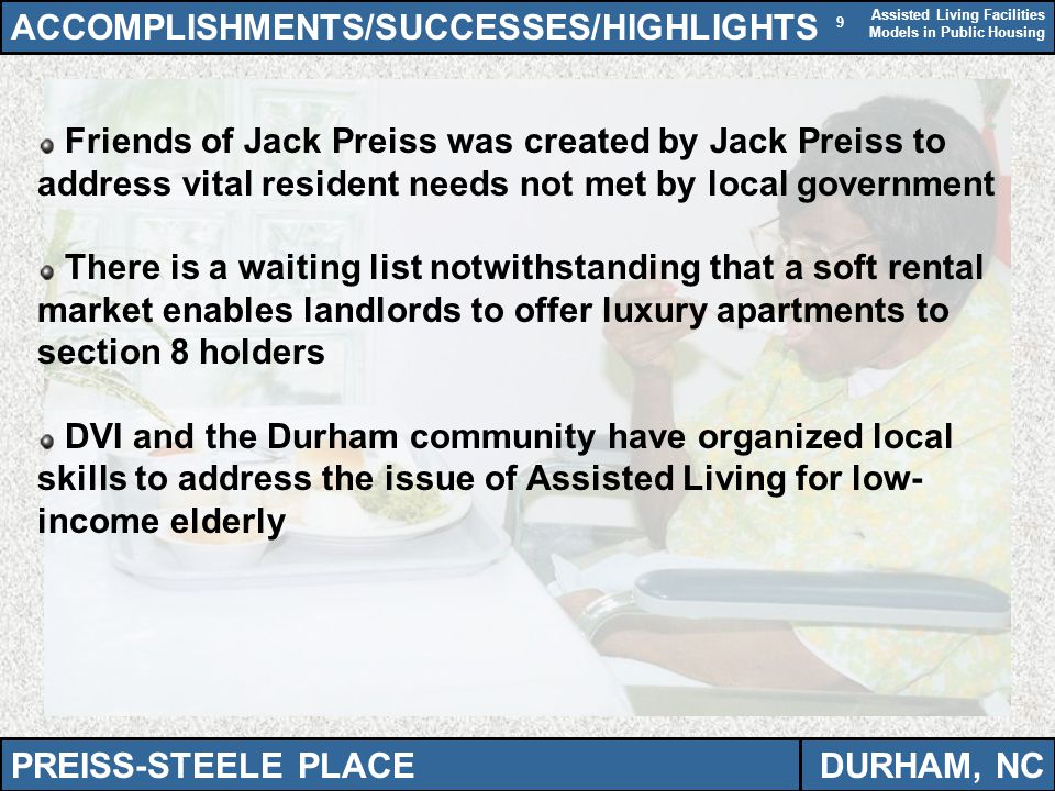 Assisted Living Facilities Models in Public Housing 9 ACCOMPLISHMENTS/SUCCESSES/HIGHLIGHTS Friends of Jack Preiss was created by Jack Preiss to address vital resident needs not met by local government There is a waiting list notwithstanding that a soft rental market enables landlords to offer luxury apartments to section 8 holders DVI and the Durham community have organized local skills to address the issue of Assisted Living for low- income elderly PREISS-STEELE PLACEDURHAM, NC