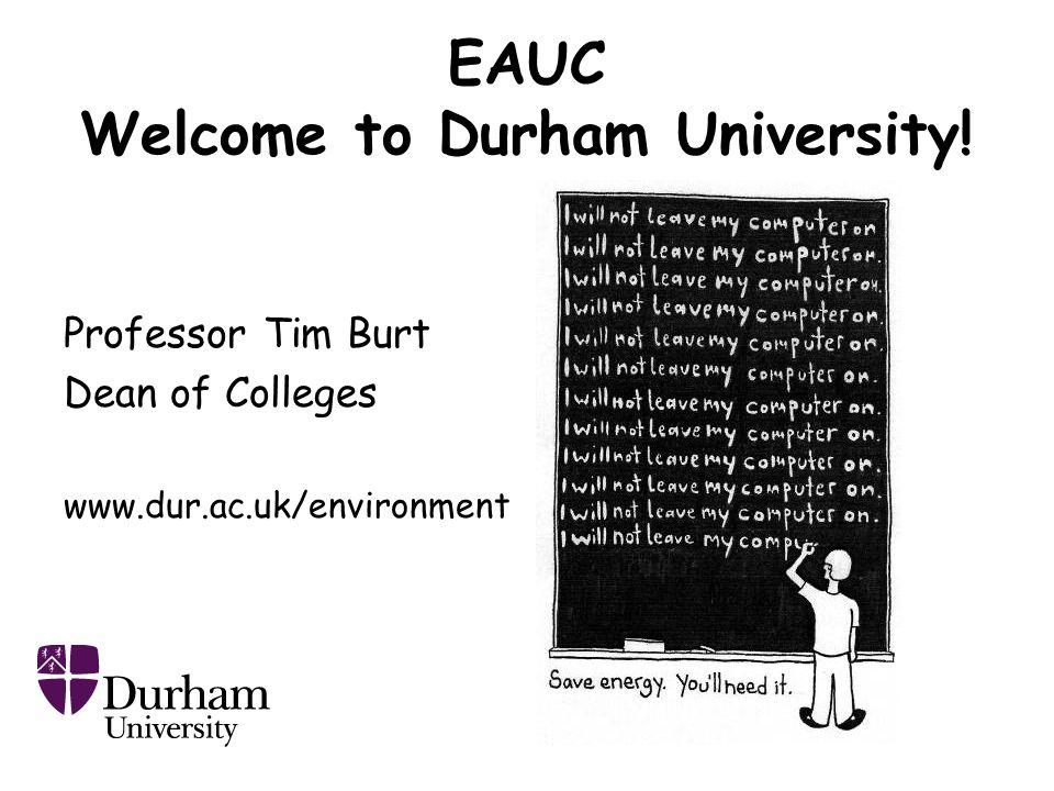 EAUC Welcome to Durham University! Professor Tim Burt Dean of Colleges www.dur.ac.uk/environment