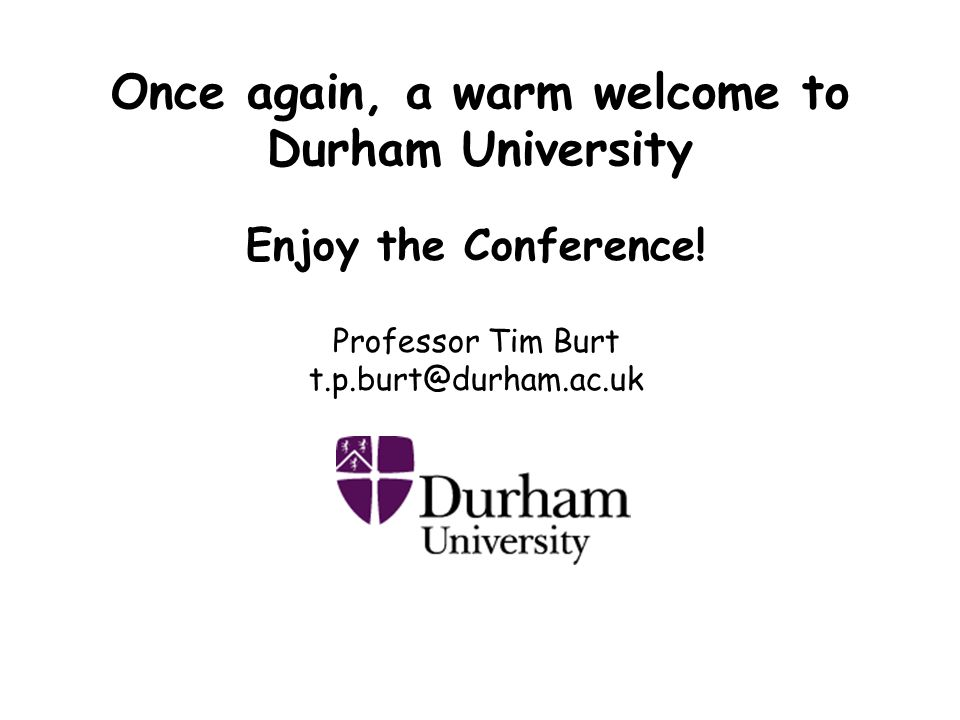 Once again, a warm welcome to Durham University Enjoy the Conference.