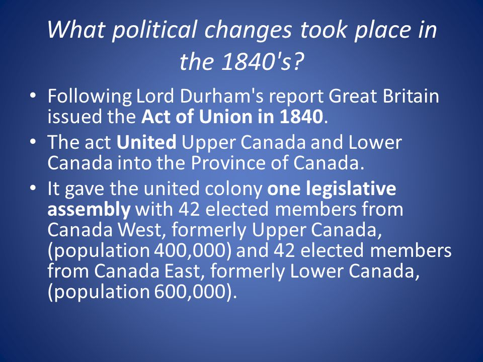 What political changes took place in the 1840's? Following Lord Durham's report Great Britain issued the Act of Union in 1840. The act United Upper Ca