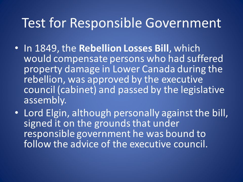 Test for Responsible Government In 1849, the Rebellion Losses Bill, which would compensate persons who had suffered property damage in Lower Canada du