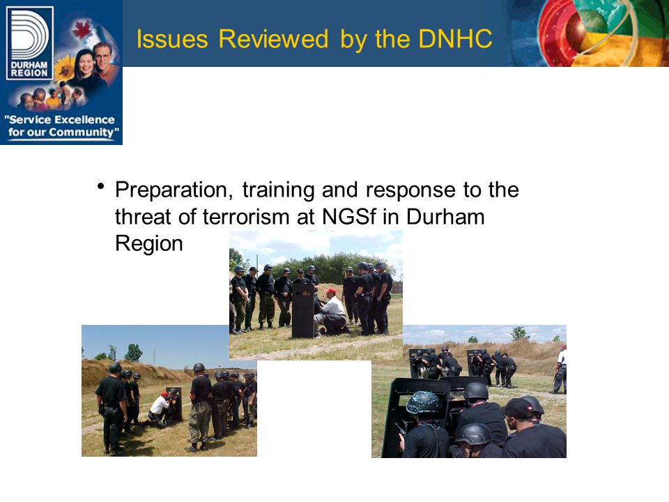 Issues Reviewed by the DNHC Preparation, training and response to the threat of terrorism at NGSf in Durham Region