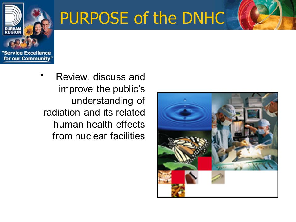 PURPOSE of the DNHC Address questions and concerns raised by its members and the public through continually monitoring and reviewing current issues affecting nuclear facilities (NGSf) in Durham Region