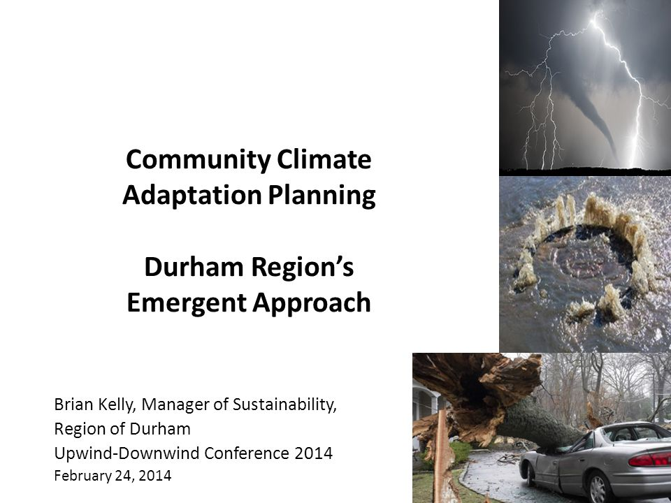 Community Climate Adaptation Planning Durham Region's Emergent Approach Brian Kelly, Manager of Sustainability, Region of Durham Upwind-Downwind Conference 2014 February 24, 2014