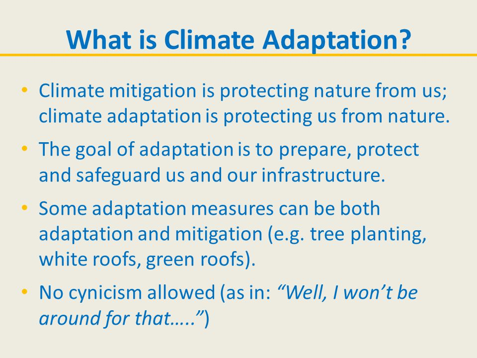 Climate mitigation is protecting nature from us; climate adaptation is protecting us from nature. The goal of adaptation is to prepare, protect and sa