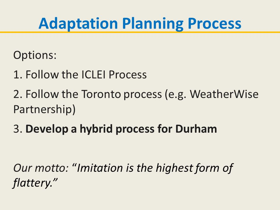 "Options: 1. Follow the ICLEI Process 2. Follow the Toronto process (e.g. WeatherWise Partnership) 3. Develop a hybrid process for Durham Our motto: ""I"